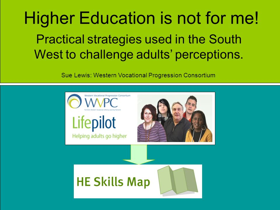 Higher Education is not for me! Practical strategies used in the South West to challenge adults perceptions. Sue Lewis: Western Vocational Progression