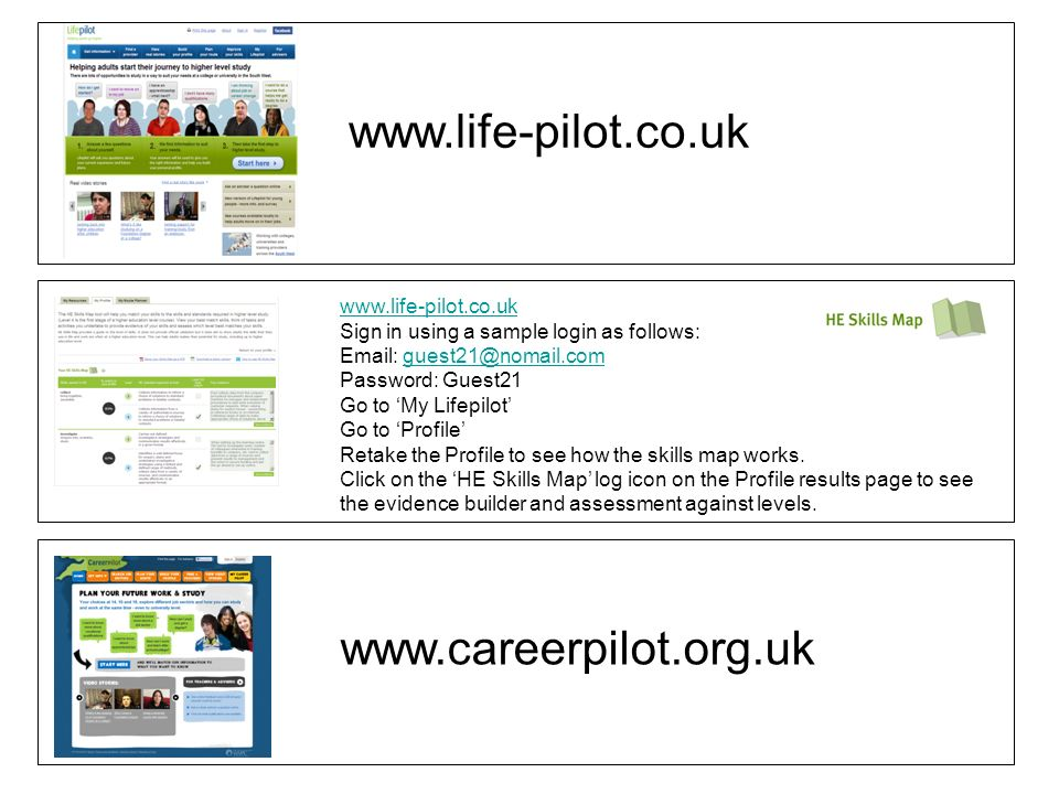 www.careerpilot.org.uk www.life-pilot.co.uk Sign in using a sample login as follows: Email: guest21@nomail.comguest21@nomail.com Password: Guest21 Go to My Lifepilot Go to Profile Retake the Profile to see how the skills map works.