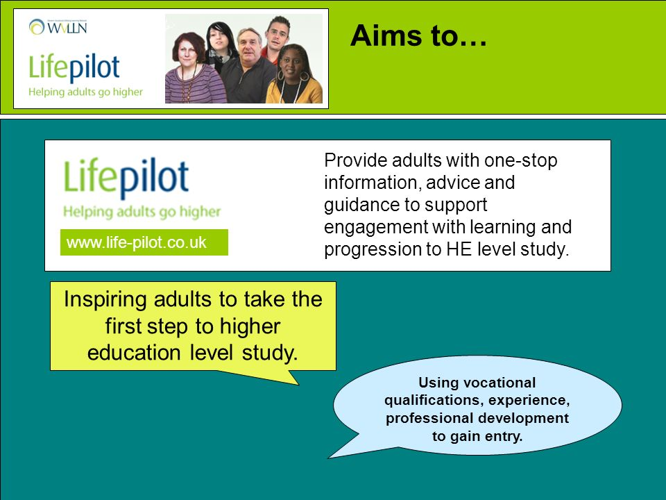Provide adults with one-stop information, advice and guidance to support engagement with learning and progression to HE level study. www.life-pilot.co