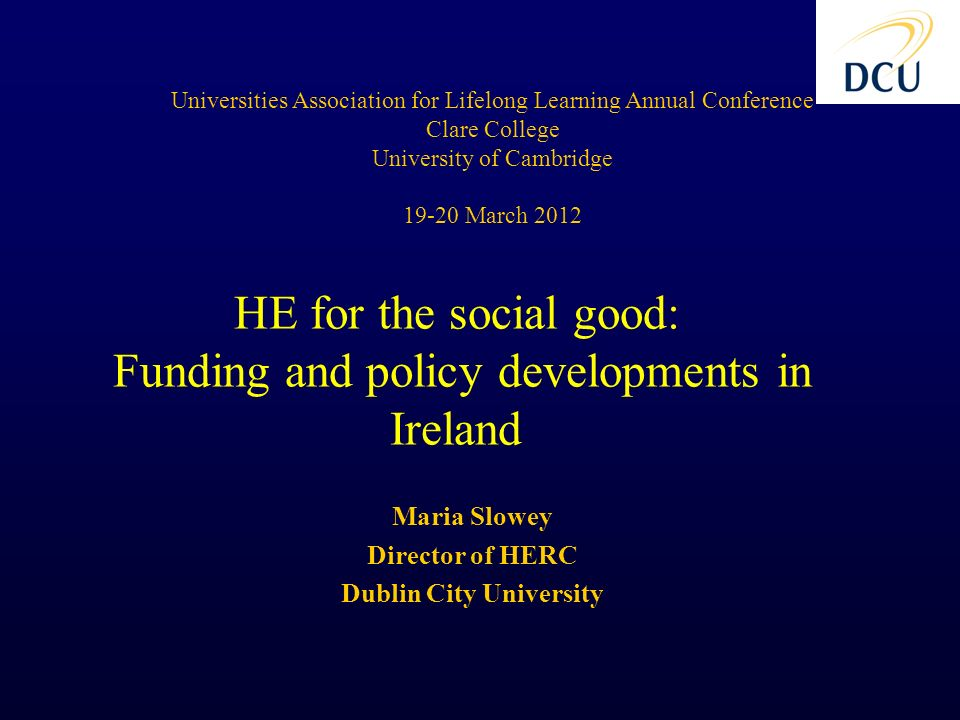 Maria Slowey Director of HERC Dublin City University Universities Association for Lifelong Learning Annual Conference Clare College University of Cambridge March 2012 HE for the social good: Funding and policy developments in Ireland