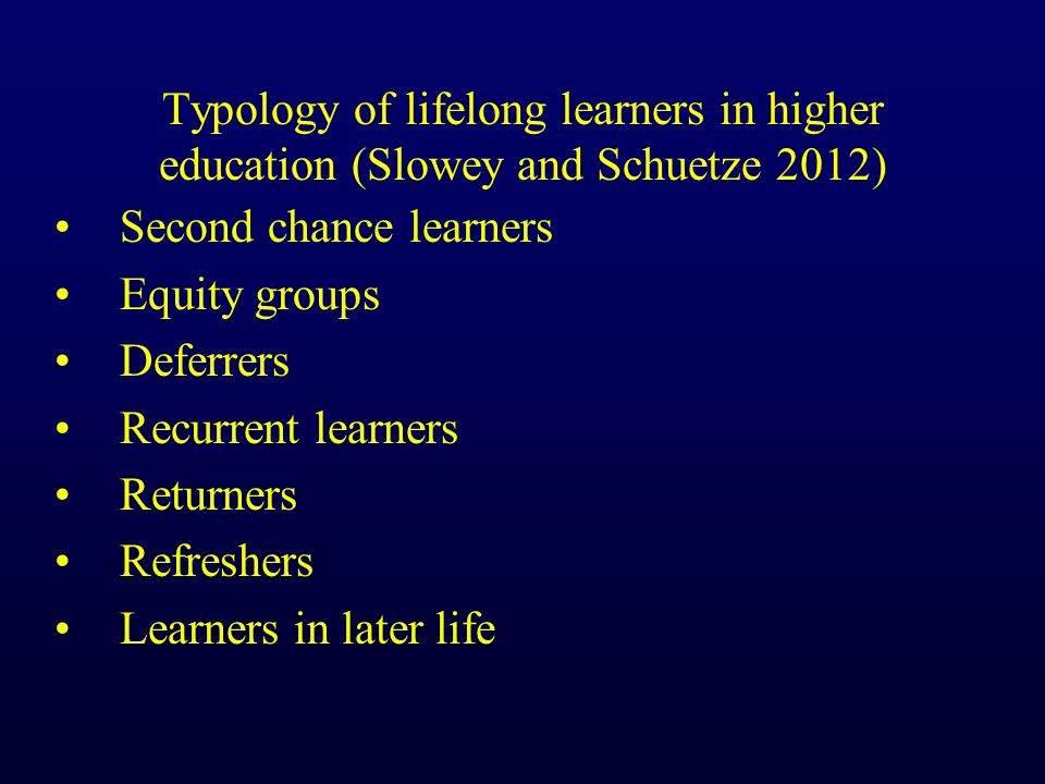 Typology of lifelong learners in higher education (Slowey and Schuetze 2012) Second chance learners Equity groups Deferrers Recurrent learners Returners Refreshers Learners in later life