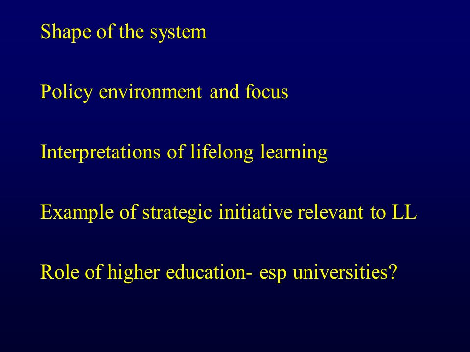Shape of the system Policy environment and focus Interpretations of lifelong learning Example of strategic initiative relevant to LL Role of higher education- esp universities