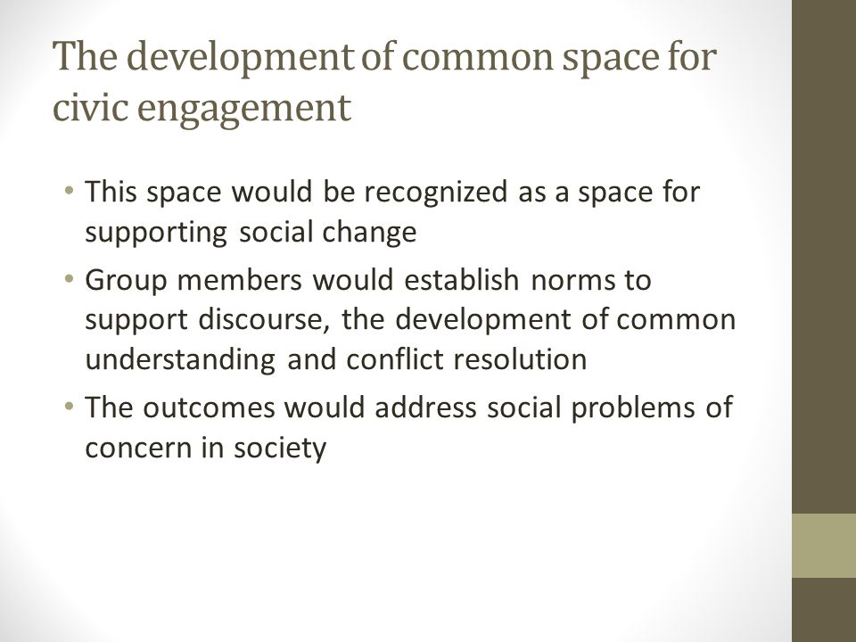The development of common space for civic engagement This space would be recognized as a space for supporting social change Group members would establ