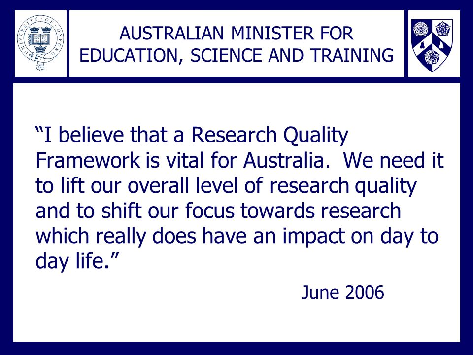 AUSTRALIAN MINISTER FOR EDUCATION, SCIENCE AND TRAINING I believe that a Research Quality Framework is vital for Australia. We need it to lift our ove