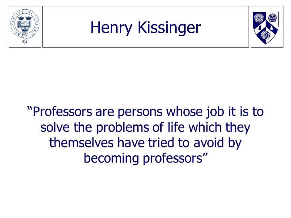 Henry Kissinger Professors are persons whose job it is to solve the problems of life which they themselves have tried to avoid by becoming professors