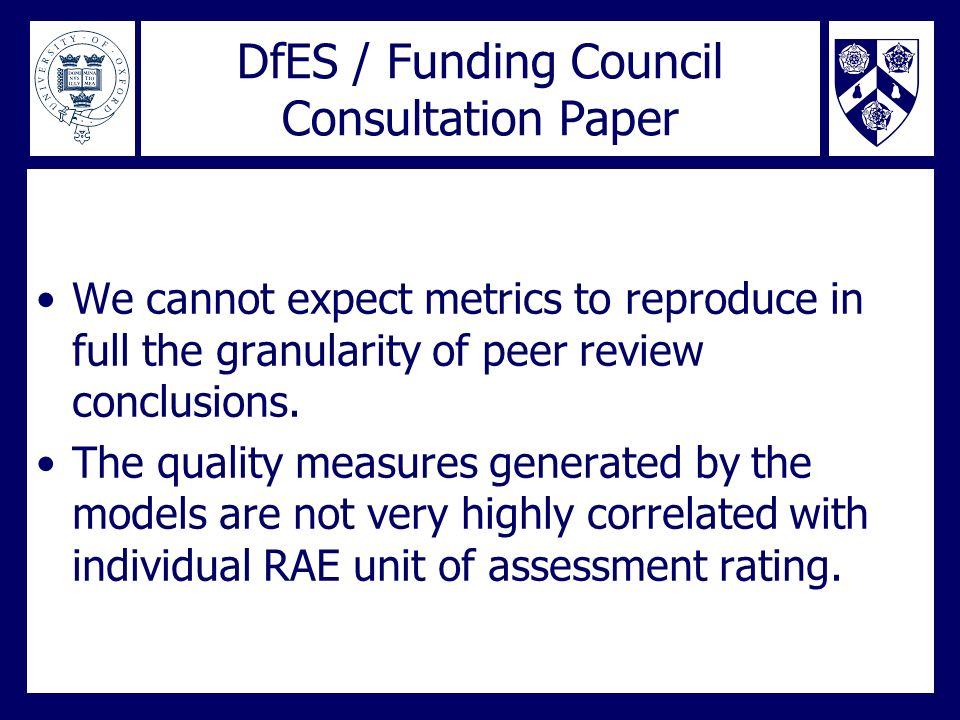DfES / Funding Council Consultation Paper We cannot expect metrics to reproduce in full the granularity of peer review conclusions. The quality measur