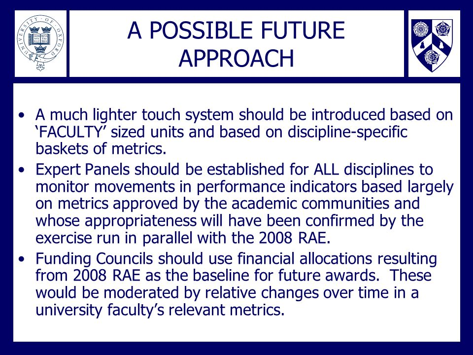 A POSSIBLE FUTURE APPROACH A much lighter touch system should be introduced based on FACULTY sized units and based on discipline-specific baskets of m