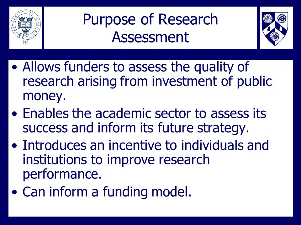 Purpose of Research Assessment Allows funders to assess the quality of research arising from investment of public money. Enables the academic sector t