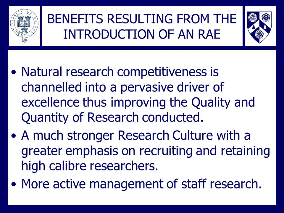 BENEFITS RESULTING FROM THE INTRODUCTION OF AN RAE Natural research competitiveness is channelled into a pervasive driver of excellence thus improving the Quality and Quantity of Research conducted.