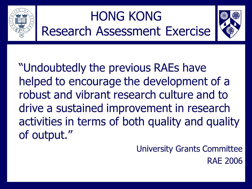 HONG KONG Research Assessment Exercise Undoubtedly the previous RAEs have helped to encourage the development of a robust and vibrant research culture and to drive a sustained improvement in research activities in terms of both quality and quality of output.