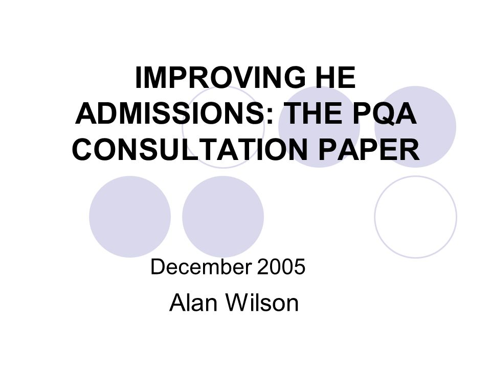 IMPROVING HE ADMISSIONS: THE PQA CONSULTATION PAPER December 2005 Alan Wilson