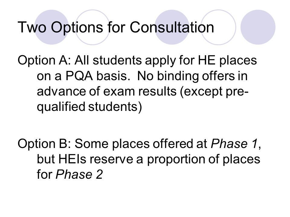 Two Options for Consultation Option A: All students apply for HE places on a PQA basis. No binding offers in advance of exam results (except pre- qual