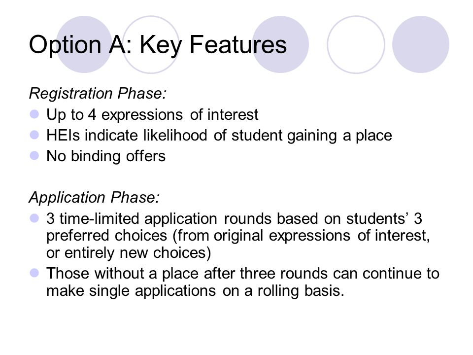 Option A: Key Features Registration Phase: Up to 4 expressions of interest HEIs indicate likelihood of student gaining a place No binding offers Application Phase: 3 time-limited application rounds based on students 3 preferred choices (from original expressions of interest, or entirely new choices) Those without a place after three rounds can continue to make single applications on a rolling basis.