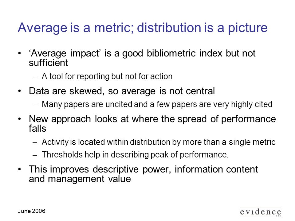 June 2006 Average is a metric; distribution is a picture Average impact is a good bibliometric index but not sufficient –A tool for reporting but not for action Data are skewed, so average is not central –Many papers are uncited and a few papers are very highly cited New approach looks at where the spread of performance falls –Activity is located within distribution by more than a single metric –Thresholds help in describing peak of performance.