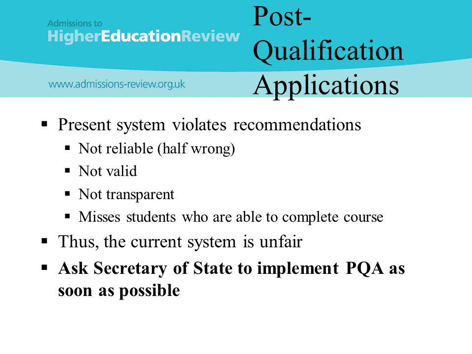 Post- Qualification Applications Present system violates recommendations Not reliable (half wrong) Not valid Not transparent Misses students who are able to complete course Thus, the current system is unfair Ask Secretary of State to implement PQA as soon as possible