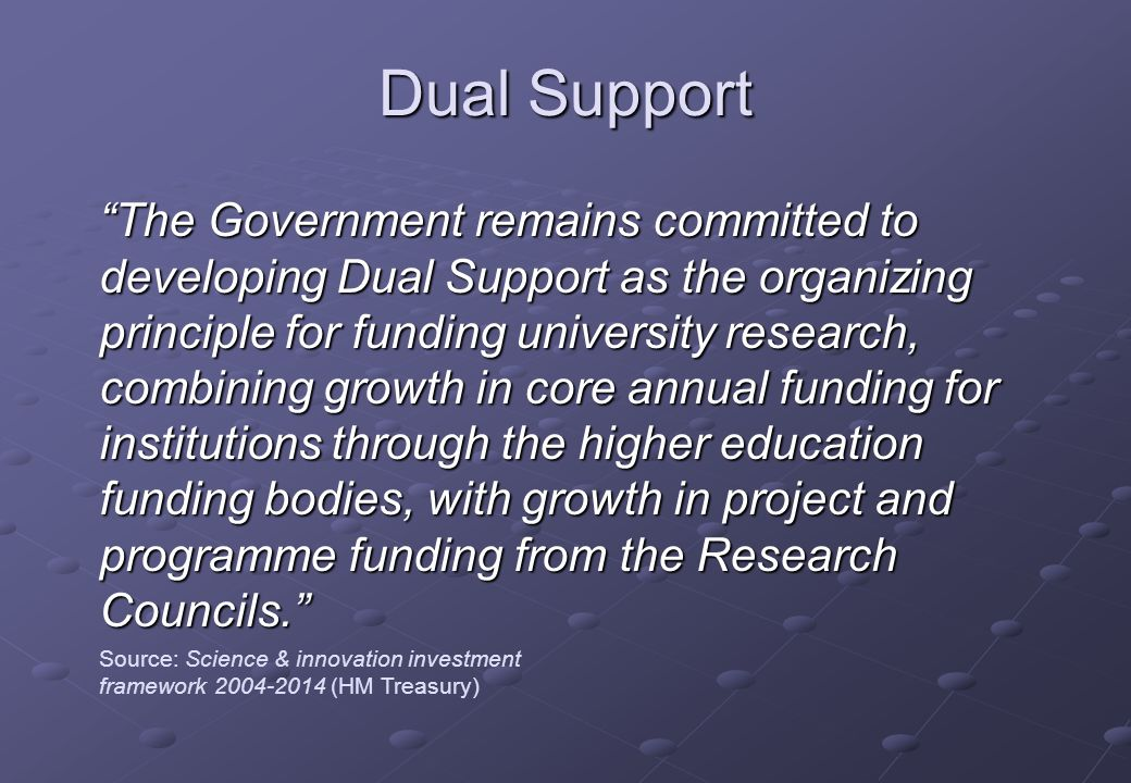 Dual Support The Government remains committed to developing Dual Support as the organizing principle for funding university research, combining growth in core annual funding for institutions through the higher education funding bodies, with growth in project and programme funding from the Research Councils.