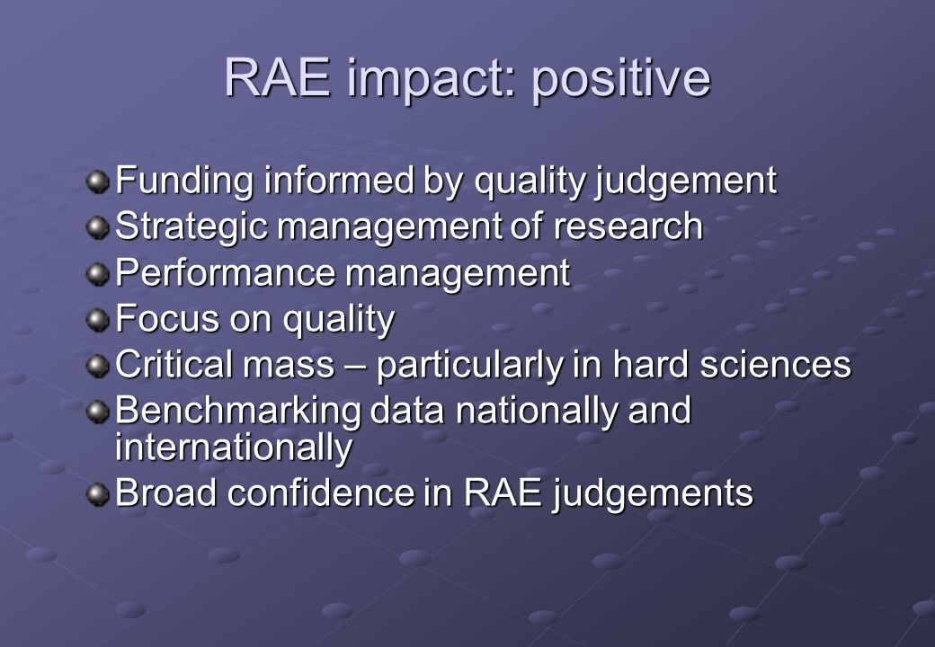 RAE impact: positive Funding informed by quality judgement Strategic management of research Performance management Focus on quality Critical mass – particularly in hard sciences Benchmarking data nationally and internationally Broad confidence in RAE judgements