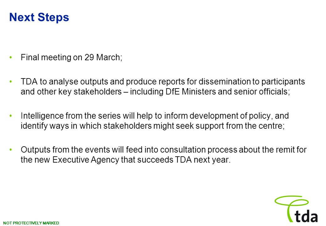 NOT PROTECTIVELY MARKED Next Steps Final meeting on 29 March; TDA to analyse outputs and produce reports for dissemination to participants and other key stakeholders – including DfE Ministers and senior officials; Intelligence from the series will help to inform development of policy, and identify ways in which stakeholders might seek support from the centre; Outputs from the events will feed into consultation process about the remit for the new Executive Agency that succeeds TDA next year.