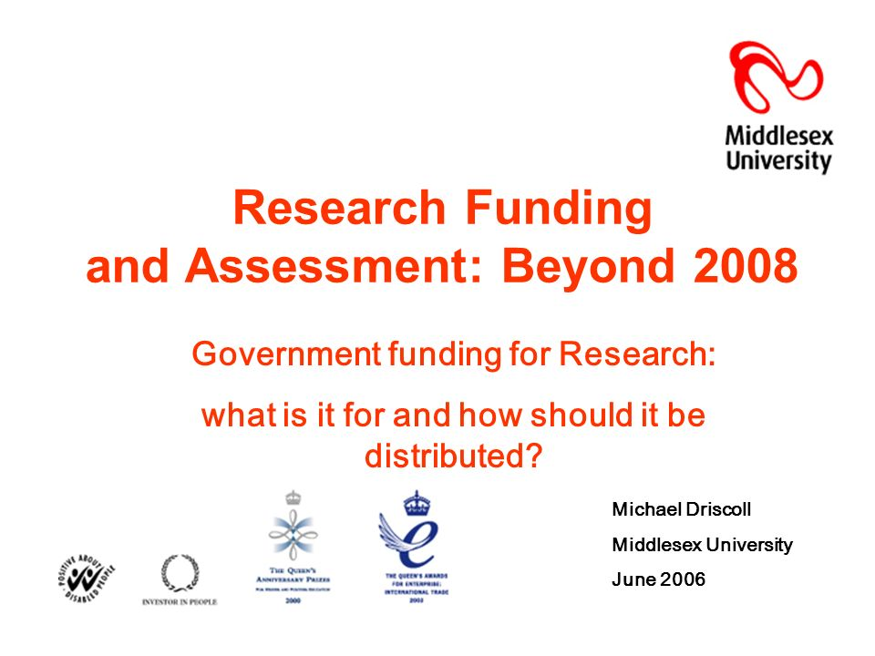 Research Funding and Assessment: Beyond 2008 Government funding for Research: what is it for and how should it be distributed.