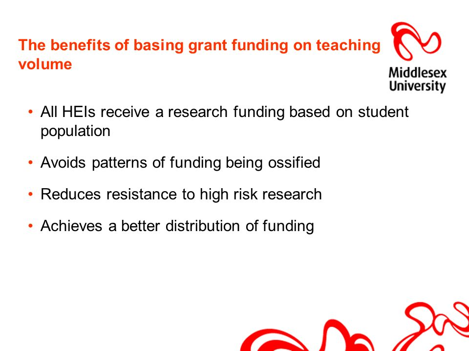 The benefits of basing grant funding on teaching volume All HEIs receive a research funding based on student population Avoids patterns of funding being ossified Reduces resistance to high risk research Achieves a better distribution of funding