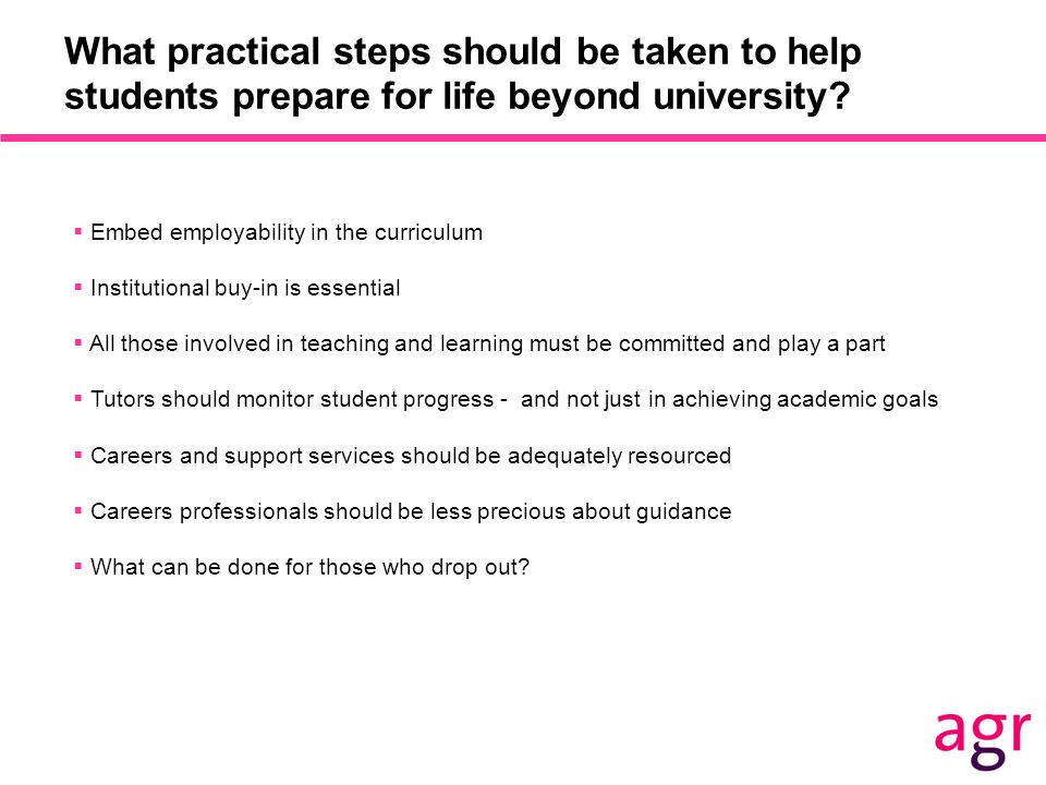 What practical steps should be taken to help students prepare for life beyond university? Embed employability in the curriculum Institutional buy-in i