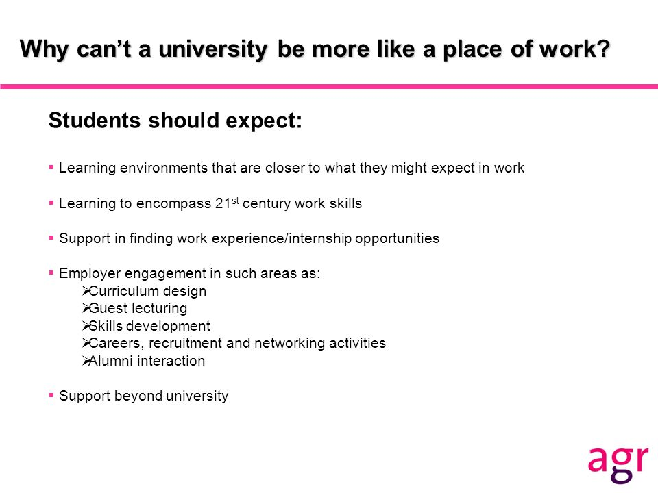 Why cant a university be more like a place of work? Students should expect: Learning environments that are closer to what they might expect in work Le