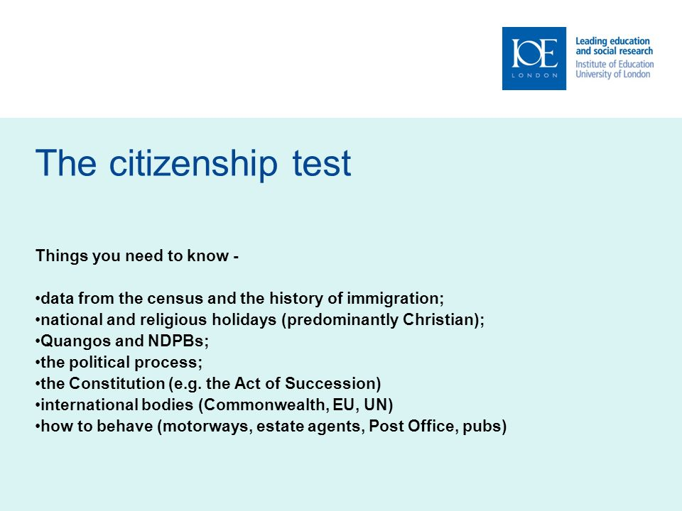 The citizenship test Things you need to know - data from the census and the history of immigration; national and religious holidays (predominantly Christian); Quangos and NDPBs; the political process; the Constitution (e.g.