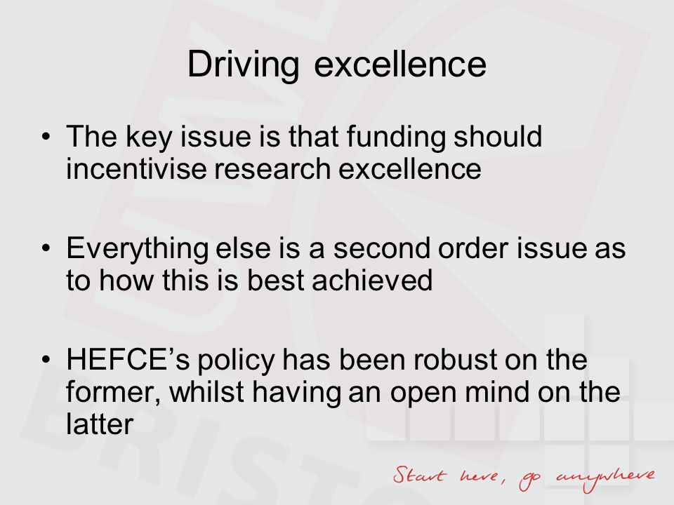 Driving excellence The key issue is that funding should incentivise research excellence Everything else is a second order issue as to how this is best achieved HEFCEs policy has been robust on the former, whilst having an open mind on the latter