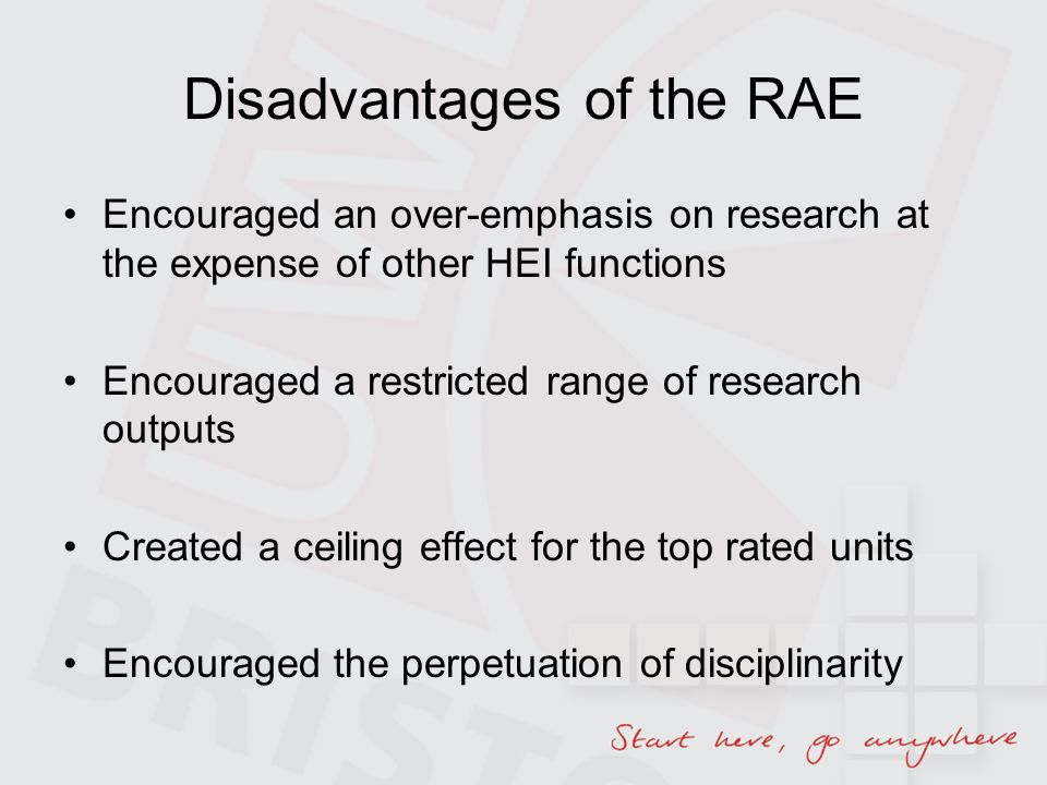Disadvantages of the RAE Encouraged an over-emphasis on research at the expense of other HEI functions Encouraged a restricted range of research outputs Created a ceiling effect for the top rated units Encouraged the perpetuation of disciplinarity