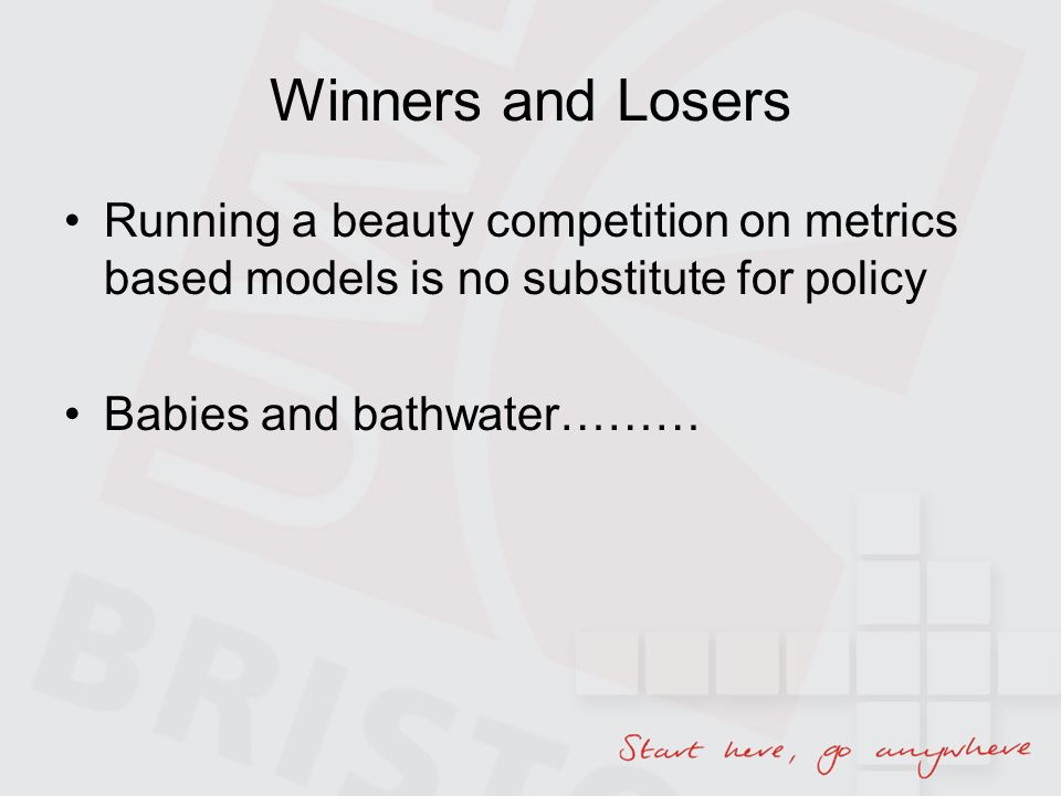 Winners and Losers Running a beauty competition on metrics based models is no substitute for policy Babies and bathwater………