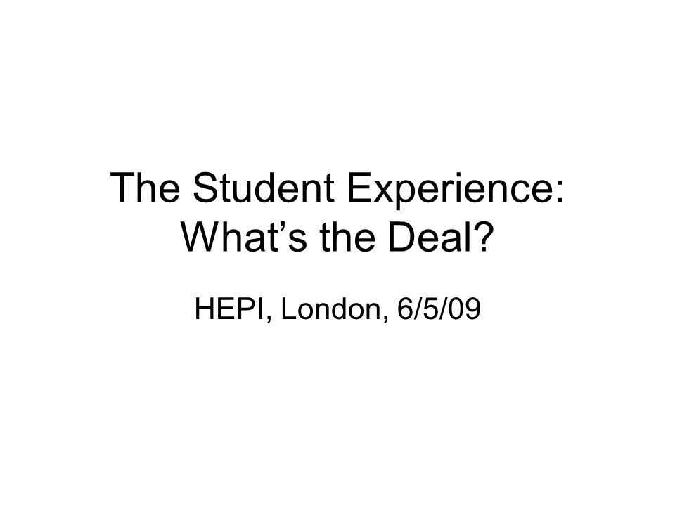 The Student Experience: Whats the Deal? HEPI, London, 6/5/09