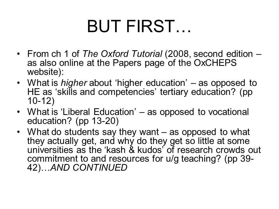 BUT FIRST… From ch 1 of The Oxford Tutorial (2008, second edition – as also online at the Papers page of the OxCHEPS website): What is higher about higher education – as opposed to HE as skills and competencies tertiary education.