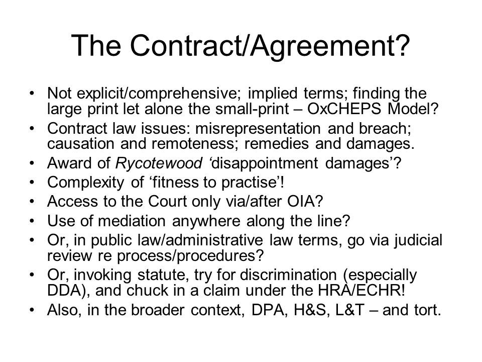 The Contract/Agreement? Not explicit/comprehensive; implied terms; finding the large print let alone the small-print – OxCHEPS Model? Contract law iss