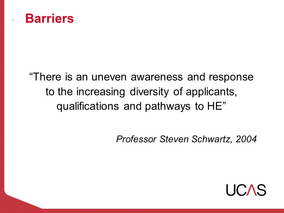 Barriers There is an uneven awareness and response to the increasing diversity of applicants, qualifications and pathways to HE Professor Steven Schwartz, 2004