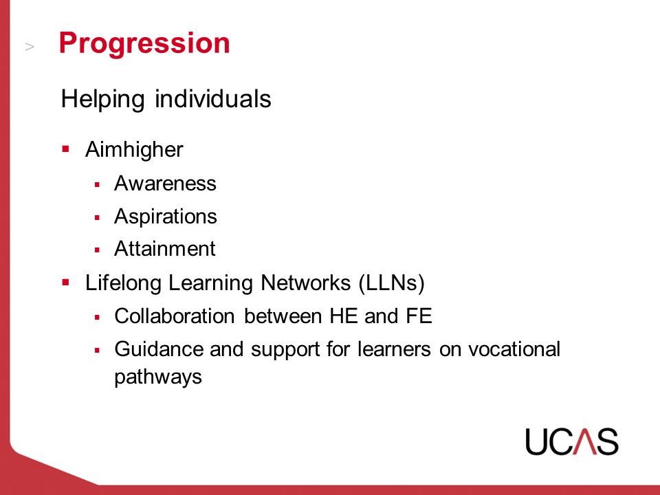Progression Helping individuals Aimhigher Awareness Aspirations Attainment Lifelong Learning Networks (LLNs) Collaboration between HE and FE Guidance and support for learners on vocational pathways