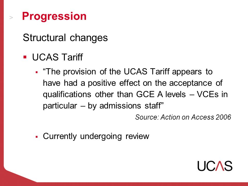 Progression Structural changes UCAS Tariff The provision of the UCAS Tariff appears to have had a positive effect on the acceptance of qualifications other than GCE A levels – VCEs in particular – by admissions staff Source: Action on Access 2006 Currently undergoing review