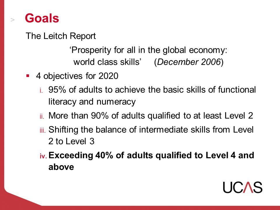 Goals The Leitch Report Prosperity for all in the global economy: world class skills (December 2006) 4 objectives for 2020 i.