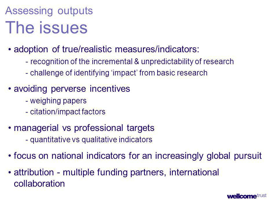 adoption of true/realistic measures/indicators: - recognition of the incremental & unpredictability of research - challenge of identifying impact from basic research avoiding perverse incentives - weighing papers - citation/impact factors managerial vs professional targets - quantitative vs qualitative indicators focus on national indicators for an increasingly global pursuit attribution - multiple funding partners, international collaboration Assessing outputs The issues