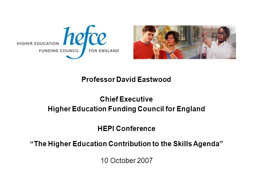 Professor David Eastwood Chief Executive Higher Education Funding Council for England HEPI Conference The Higher Education Contribution to the Skills