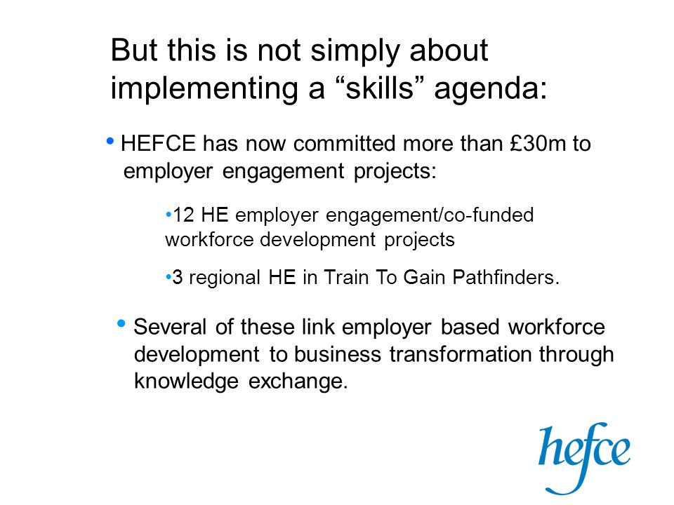 But this is not simply about implementing a skills agenda: HEFCE has now committed more than £30m to employer engagement projects: 12 HE employer enga