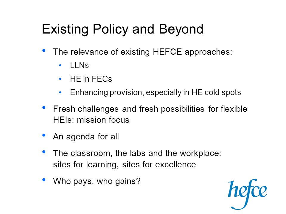 Existing Policy and Beyond The relevance of existing HEFCE approaches: LLNs HE in FECs Enhancing provision, especially in HE cold spots Fresh challeng
