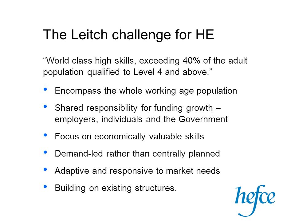 The Leitch challenge for HE World class high skills, exceeding 40% of the adult population qualified to Level 4 and above. Encompass the whole working