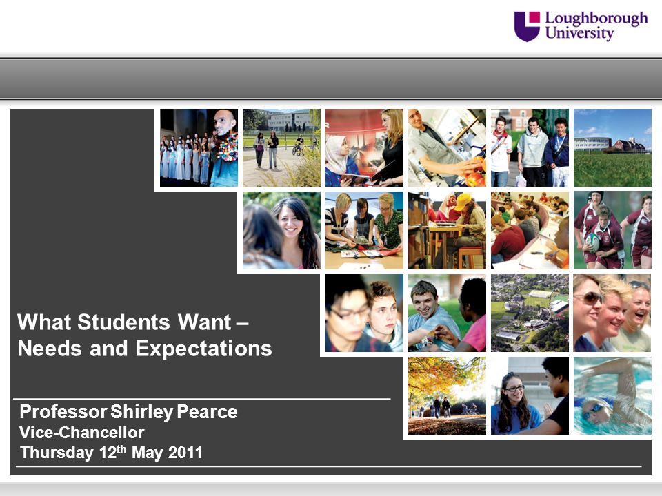 What Students Want – Needs and Expectations Professor Shirley Pearce Vice-Chancellor Thursday 12 th May 2011