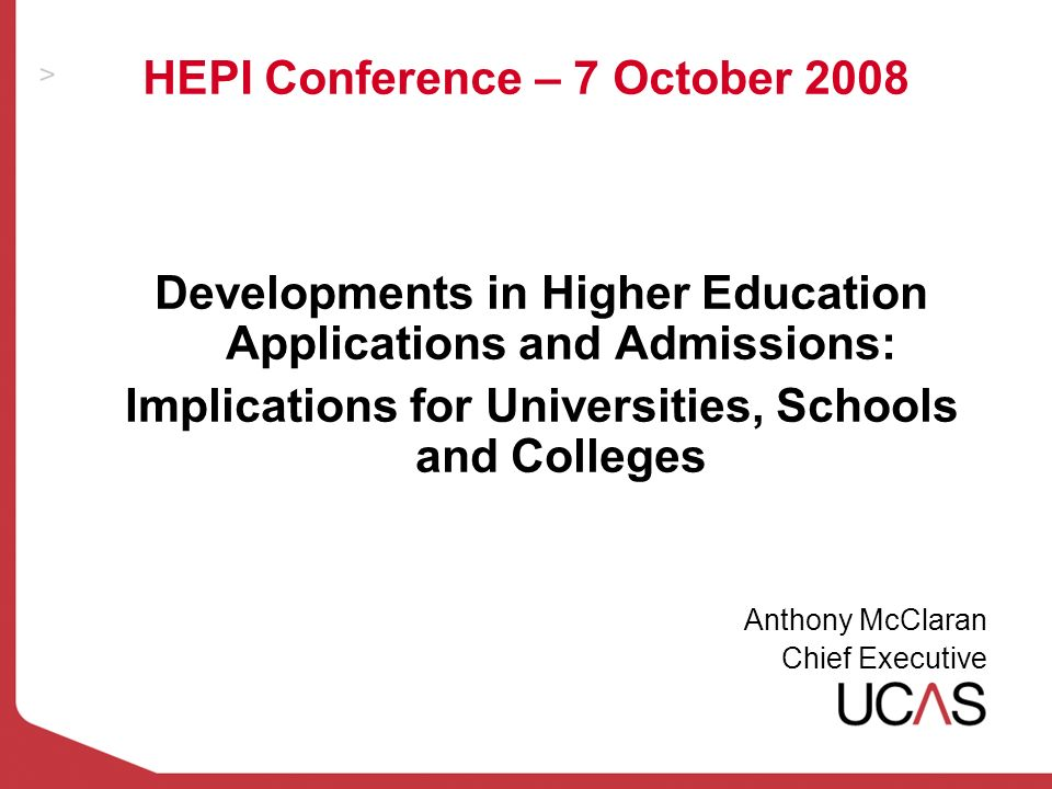 HEPI Conference – 7 October 2008 Developments in Higher Education Applications and Admissions: Implications for Universities, Schools and Colleges Anthony McClaran Chief Executive