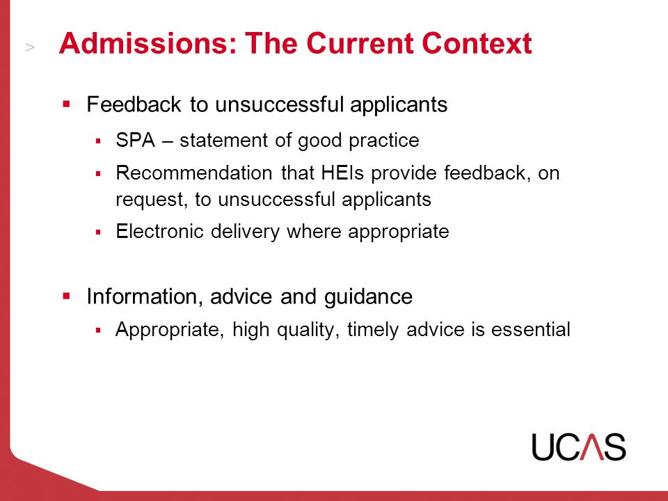 Admissions: The Current Context Feedback to unsuccessful applicants SPA – statement of good practice Recommendation that HEIs provide feedback, on request, to unsuccessful applicants Electronic delivery where appropriate Information, advice and guidance Appropriate, high quality, timely advice is essential