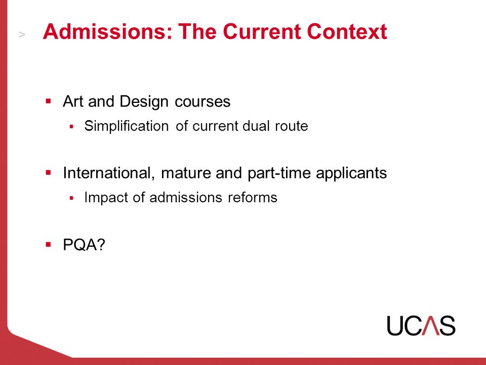 Admissions: The Current Context Art and Design courses Simplification of current dual route International, mature and part-time applicants Impact of admissions reforms PQA