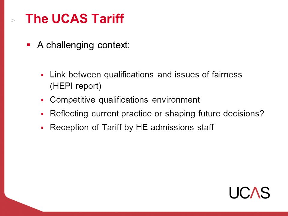 The UCAS Tariff A challenging context: Link between qualifications and issues of fairness (HEPI report) Competitive qualifications environment Reflecting current practice or shaping future decisions.