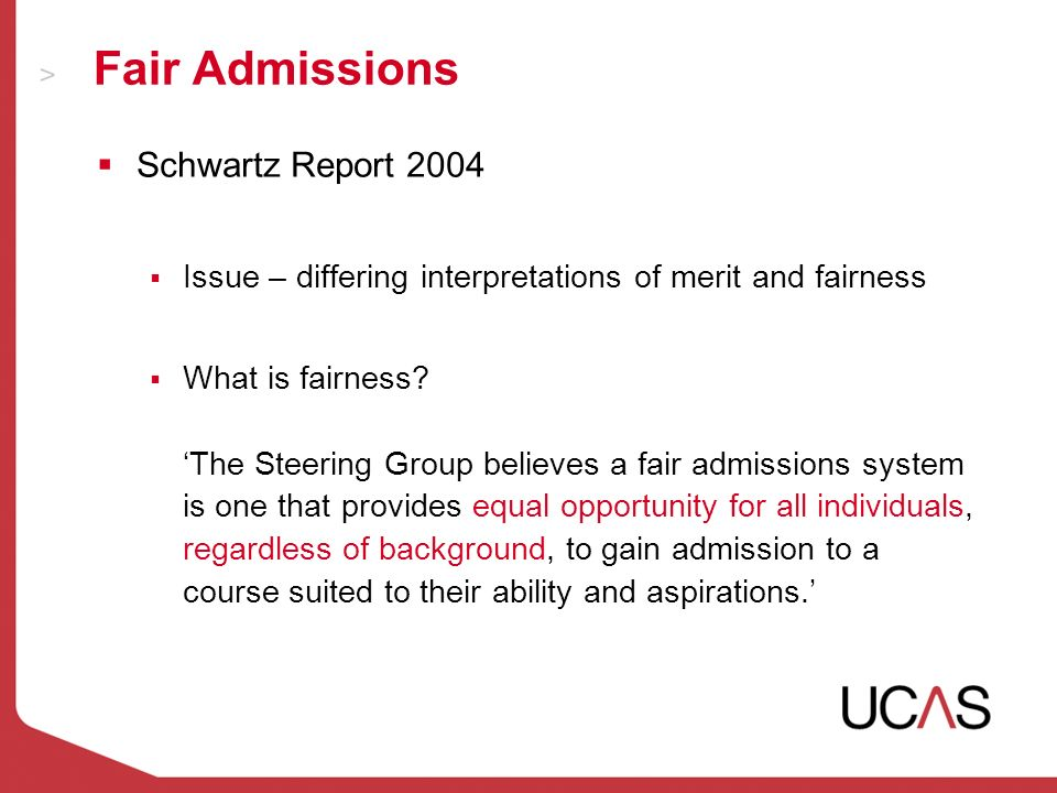 Fair Admissions Schwartz Report 2004 Issue – differing interpretations of merit and fairness What is fairness.