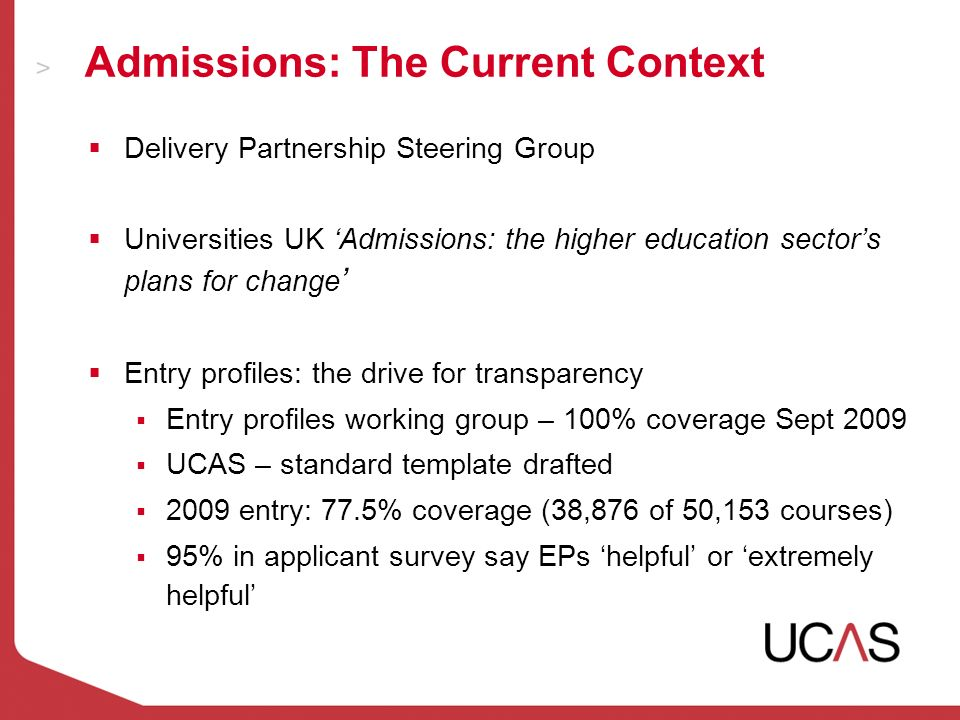 Admissions: The Current Context Delivery Partnership Steering Group Universities UK Admissions: the higher education sectors plans for change Entry profiles: the drive for transparency Entry profiles working group – 100% coverage Sept 2009 UCAS – standard template drafted 2009 entry: 77.5% coverage (38,876 of 50,153 courses) 95% in applicant survey say EPs helpful or extremely helpful