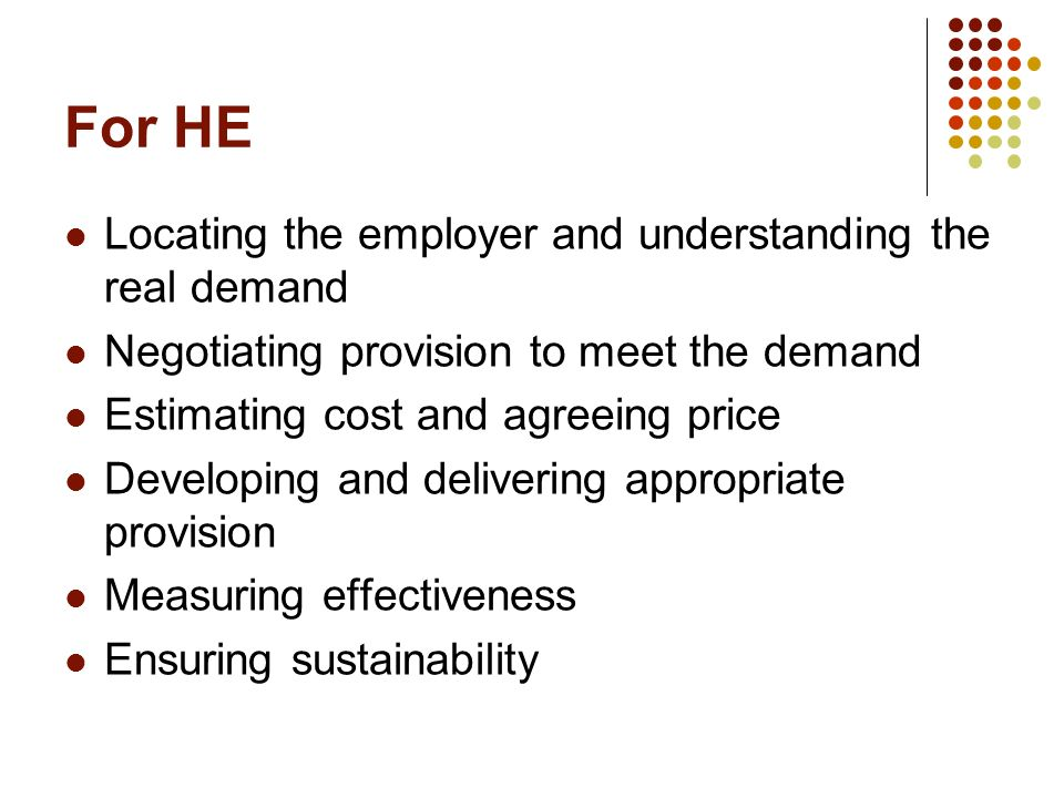 For HE Locating the employer and understanding the real demand Negotiating provision to meet the demand Estimating cost and agreeing price Developing and delivering appropriate provision Measuring effectiveness Ensuring sustainability